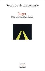 """Juger. L'Etat pénal face à la sociologie"", Geoffroy de Lagasnerie (Fayard, 2016)"