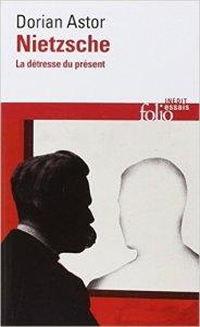 Nietzsche. La détresse du présent, Dorian Astor (Folio Essais, 2014)